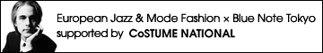 「European Jazz & Mode Fashion × Blue Note Tokyo」 supported by CoSTUME NATIONAL